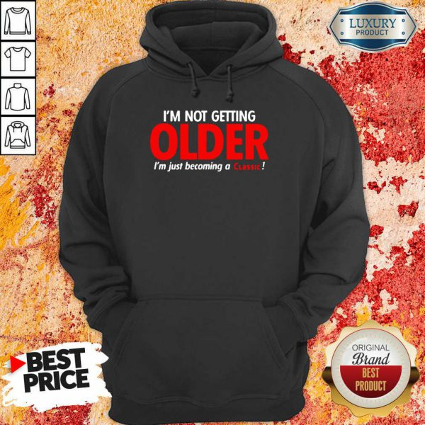 Good Im Not Getting Older Im Just Becoming A Classic Hoodie