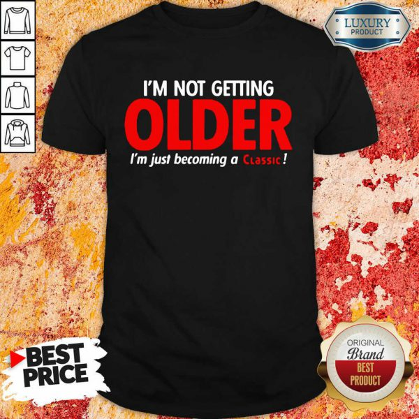 Good Im Not Getting Older Im Just Becoming A Classic Shirt