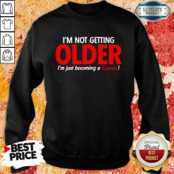 Good Im Not Getting Older Im Just Becoming A Classic Sweatshirt