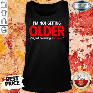 Good Im Not Getting Older Im Just Becoming A Classic Tank Top