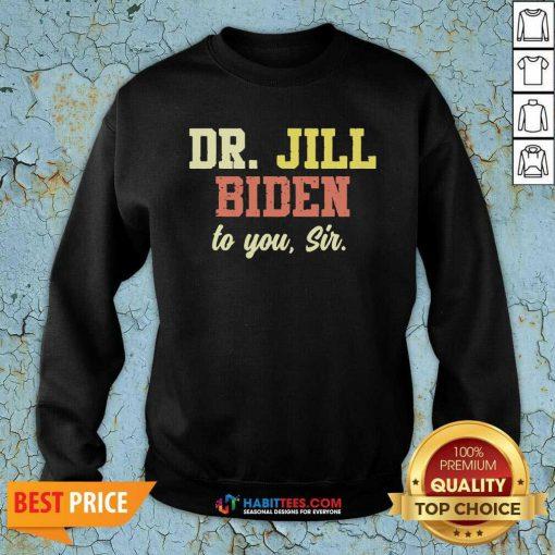 Nice Dr.Jill Biden To You Sir Flotus Women Motivational Saying Sweatshirt - Design by Habittees.com