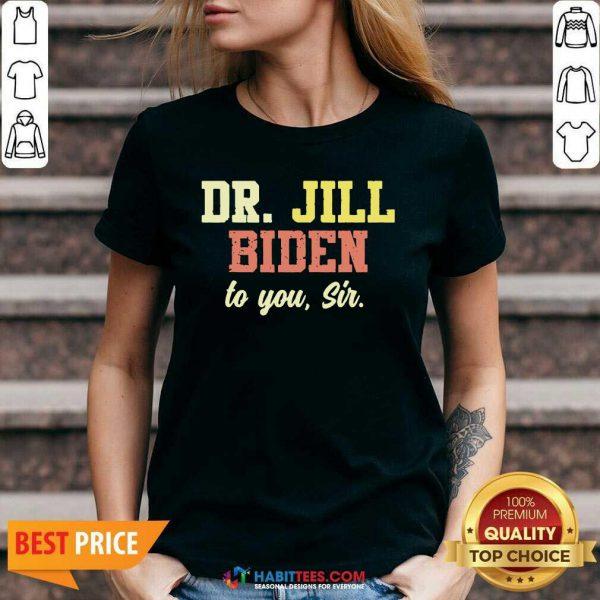 Nice Dr.Jill Biden To You Sir Flotus Women Motivational Saying V-neck - Design by Habittees.com