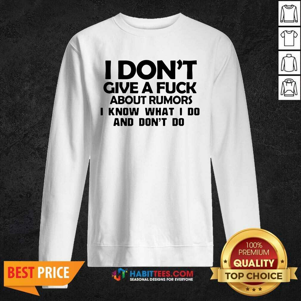 Nice I Dont Give A Fuck About Rumors I Know What I Do And Dont Do 1 Sweatshirt - Desisn By Habittees.com