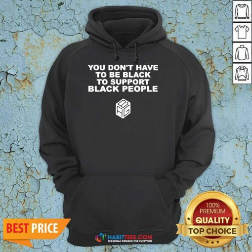 Nice You Dont Have To Be Black To Support Black People Hoodie