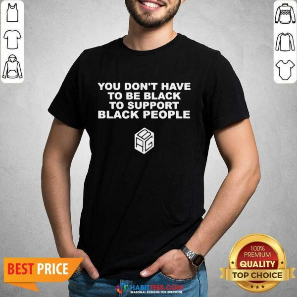 Nice You Dont Have To Be Black To Support Black People Shirt