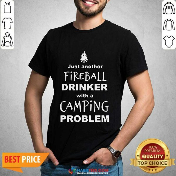 Perfect Fireball Drinker With A Camping Problem Shirt