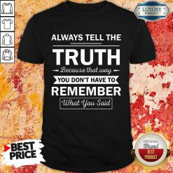 Always Tell The Truth Because That Way You Dont Have To Remember What You Said Shirt