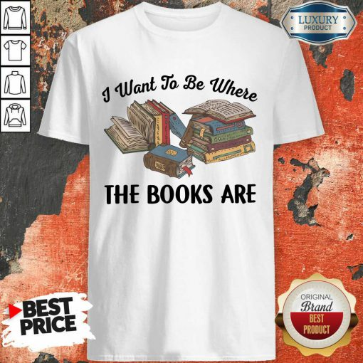 Top I Want To Be Where The Book Are Shirt